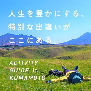 人生を豊かにする、特別な出逢いがここにある。 ACTIVITY GUIDE in KUMAMOTO